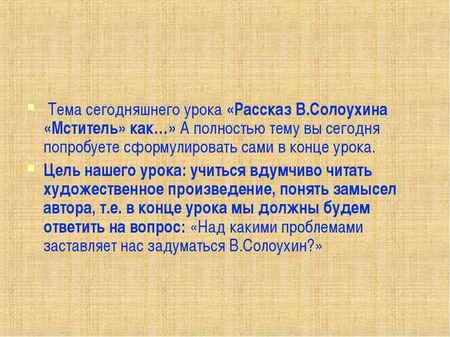 Тема сегодняшнего урока «Рассказ В.Солоухина «Мститель» как…» А полностью те...