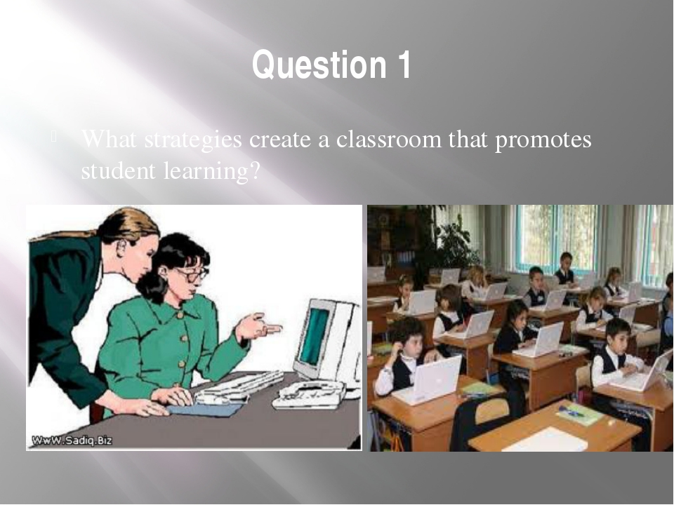 Question 1 What strategies create a classroom that promotes student learning?