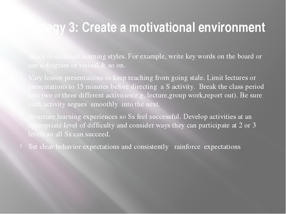 Strategy 3: Create a motivational environment Teach to different learning sty...
