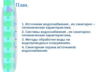 План. 1. Источники водоснабжения , их санитарно – гигиеническая характеристик