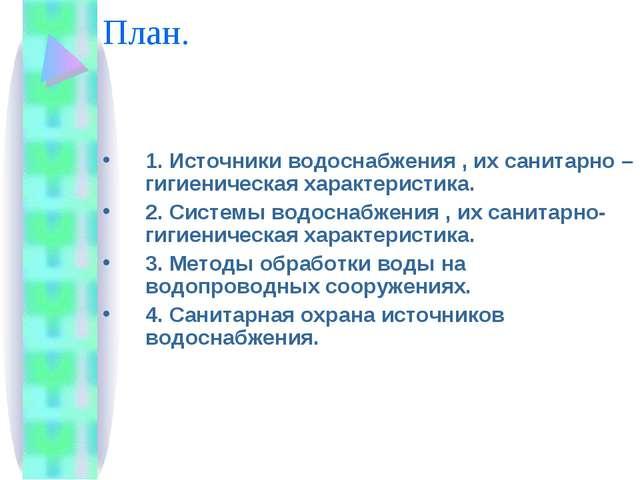 План. 1. Источники водоснабжения , их санитарно – гигиеническая характеристик...
