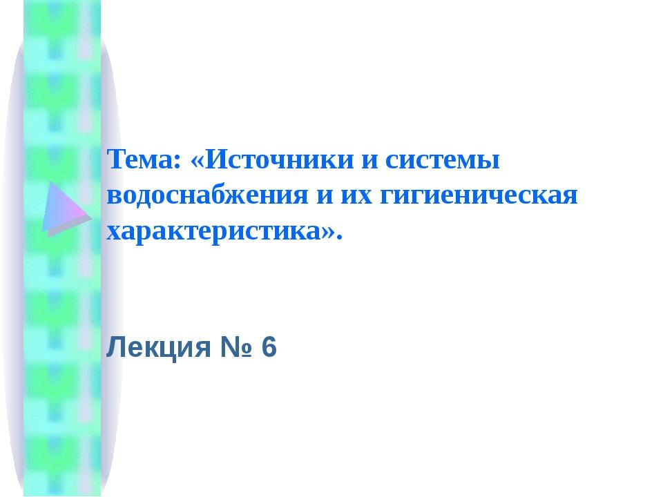 Тема: «Источники и системы водоснабжения и их гигиеническая характеристика»....
