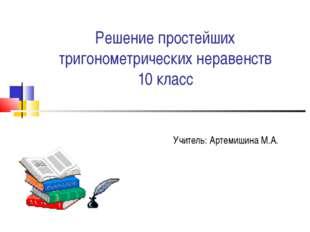 Решение простейших тригонометрических неравенств 10 класс Учитель: Артемишина
