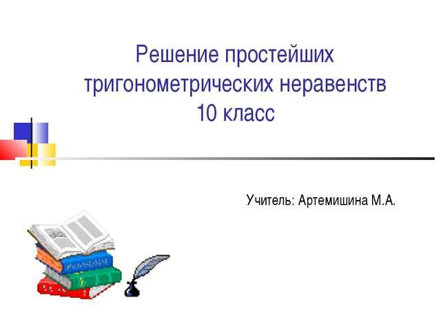 Решение простейших тригонометрических неравенств 10 класс Учитель: Артемишина...