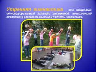 Утренняя гимнастика - это специально сконструированный комплекс упражнений,