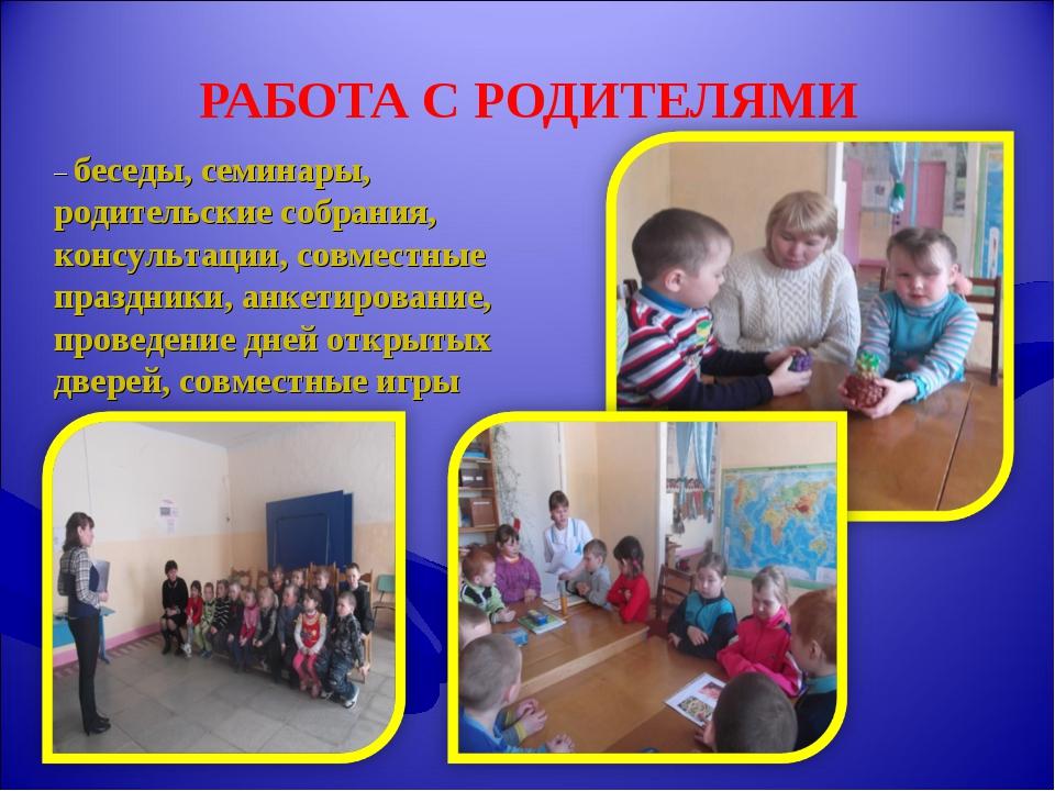РАБОТА С РОДИТЕЛЯМИ – беседы, семинары, родительские собрания, консультации,...