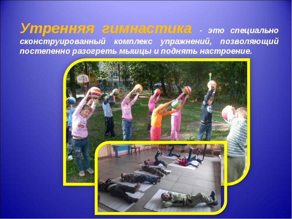 Утренняя гимнастика - это специально сконструированный комплекс упражнений,...