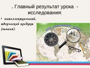 . Главный результат урока - исследования: интеллектуальный, творческий продук