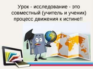 Урок - исследование - это совместный (учитель и ученик) процесс движения к ис