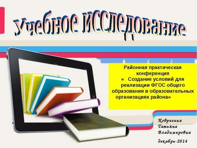 Районная практическая конференция « Создание условий для реализации ФГОС обще...