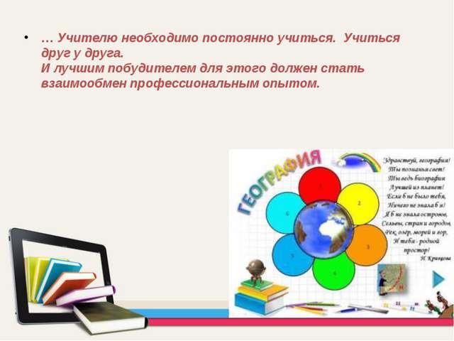 … Учителю необходимо постоянно учиться. Учиться друг у друга. И лучшим побуди...