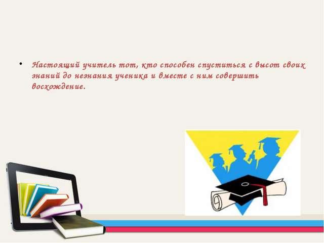 Настоящий учитель тот, кто способен спуститься с высот своих знаний до незнан...
