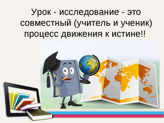 Урок - исследование - это совместный (учитель и ученик) процесс движения к ис...