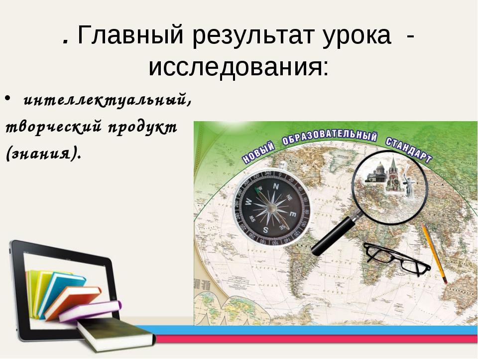 . Главный результат урока - исследования: интеллектуальный, творческий продук...