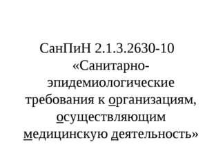 СанПиН 2.1.3.2630-10 «Санитарно- эпидемиологические требования к организациям