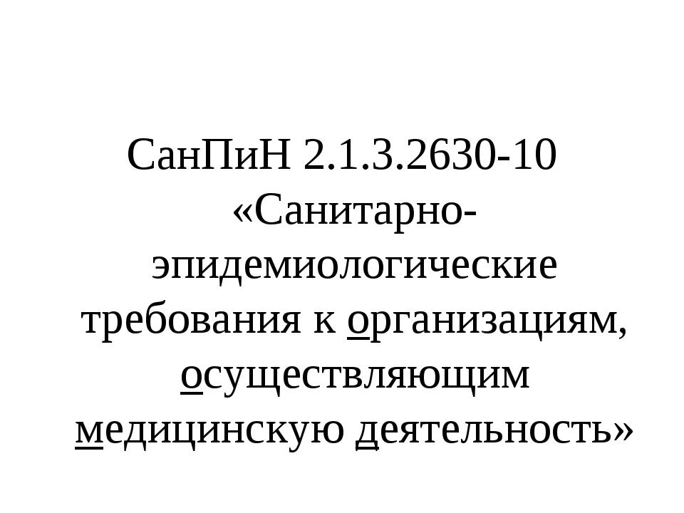 СанПиН 2.1.3.2630-10 «Санитарно- эпидемиологические требования к организациям...
