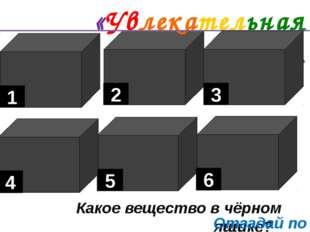 «Увлекательная химия». Какое вещество в чёрном ящике? 1 6 5 4 3 2 Отгадай по