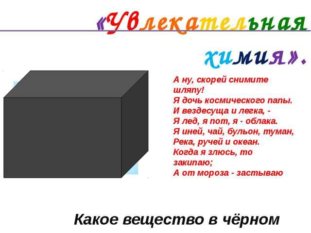«Увлекательная химия». Какое вещество в чёрном ящике? Удивительный металл –...