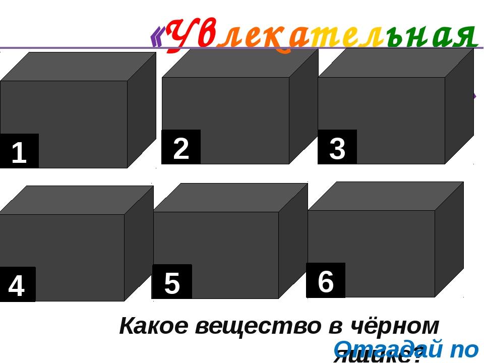 «Увлекательная химия». Какое вещество в чёрном ящике? 1 6 5 4 3 2 Отгадай по...