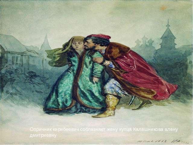 Опричник кирибеевич соблазняет жену купца Калашникова алену дмитриевну
