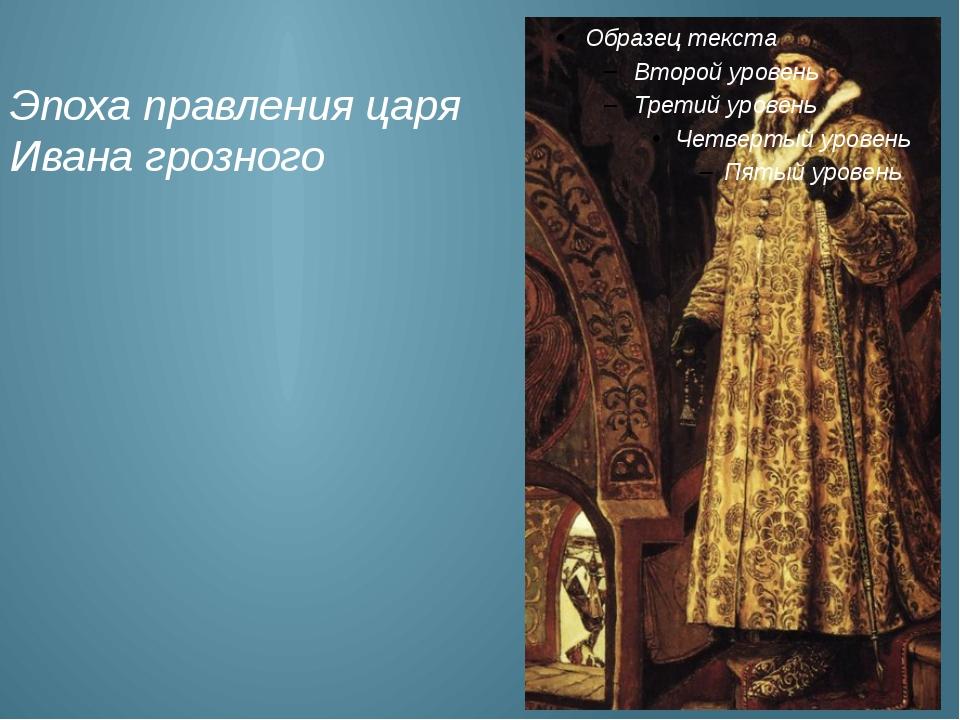 Эпоха правления царя Ивана грозного