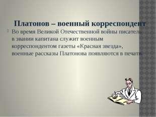 Платонов – военный корреспондент Во время Великой Отечественной войны писате
