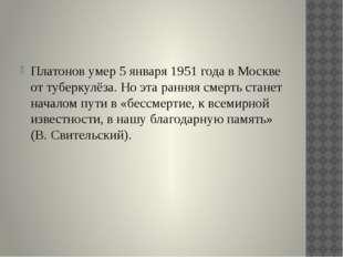 Платонов умер 5 января 1951 года в Москве от туберкулёза. Но эта ранняя смер