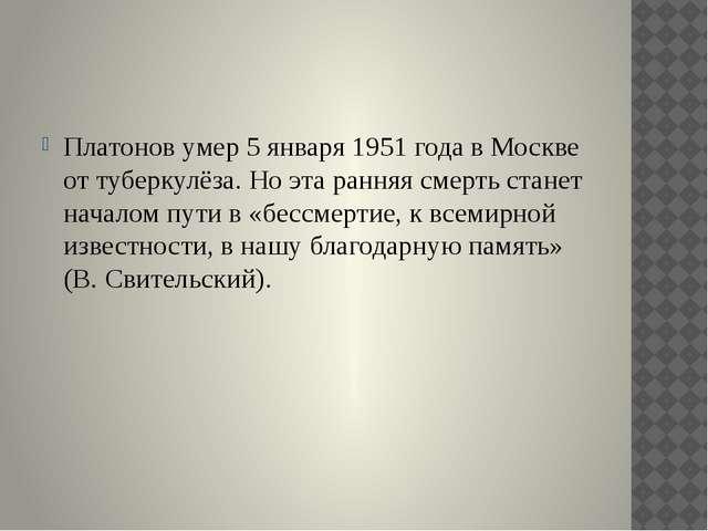 Платонов умер 5 января 1951 года в Москве от туберкулёза. Но эта ранняя смер...