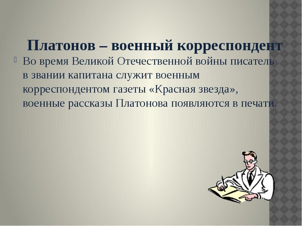 Платонов – военный корреспондент Во время Великой Отечественной войны писате...