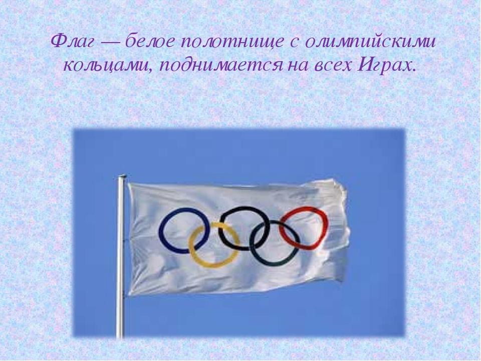 Флаг— белое полотнище с олимпийскими кольцами, поднимается на всех Играх.