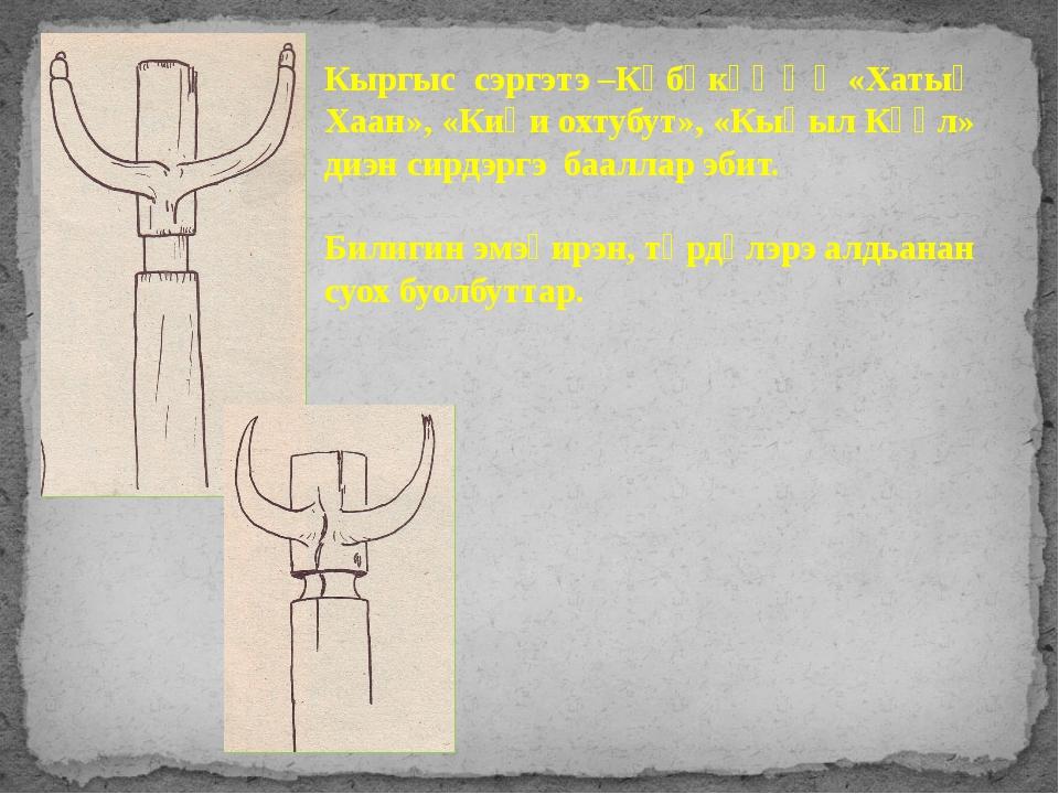 Кыргыс сэргэтэ –Көбөкөҥҥө «Хатыҥ Хаан», «Киһи охтубут», «Кыһыл Күөл» диэн сир...