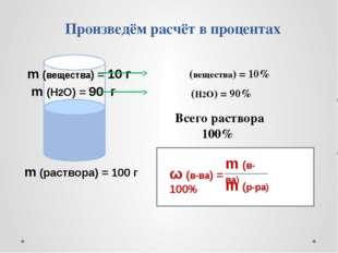 Произведём расчёт в процентах ω (вещества) = 10% ω (H2O) = 90% Всего раствор