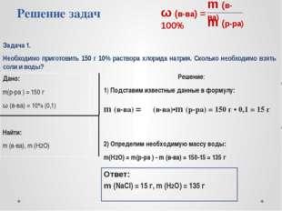 Решение задач Задача 1. Необходимо приготовить 150 г 10% раствора хлорида нат
