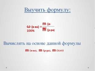Выучить формулу: Вычислять на основе данной формулы m (в-ва), m (р-ра), m (H2