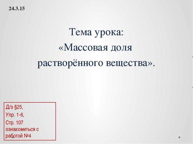 Тема урока: «Массовая доля растворённого вещества». Д/з §25, Упр. 1-6, Стр. 1...