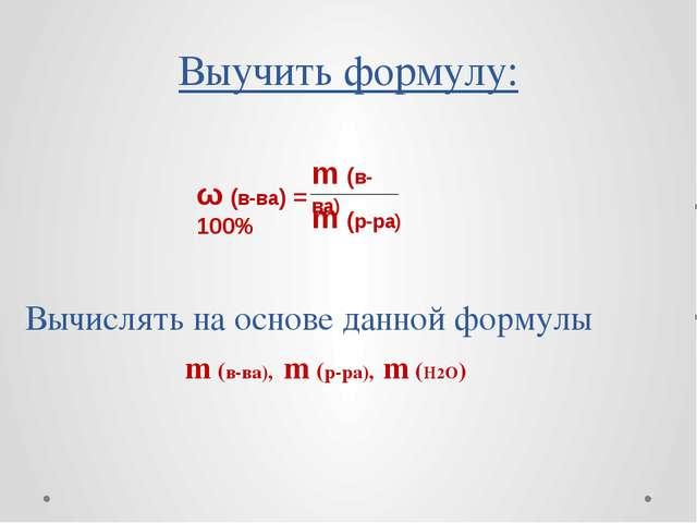 Выучить формулу: Вычислять на основе данной формулы m (в-ва), m (р-ра), m (H2...