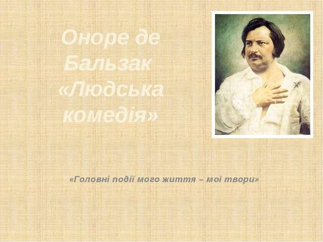 Оноре де Бальзак «Людська комедія» «Головні події мого життя – мої твори»