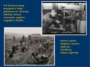 А в далеком тылу женщины и дети работали на военных заводах, делали самолеты,