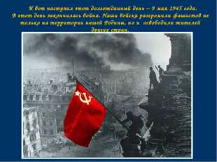И вот наступил этот долгожданный день – 9 мая 1945 года. В этот день закончи