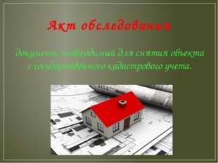 Акт обследования документ, необходимый для снятия объекта с государственного