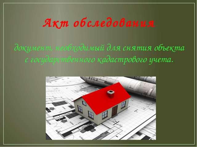 Акт обследования документ, необходимый для снятия объекта с государственного...