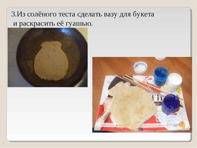 3.Из солёного теста сделать вазу для букета и раскрасить её гуашью.