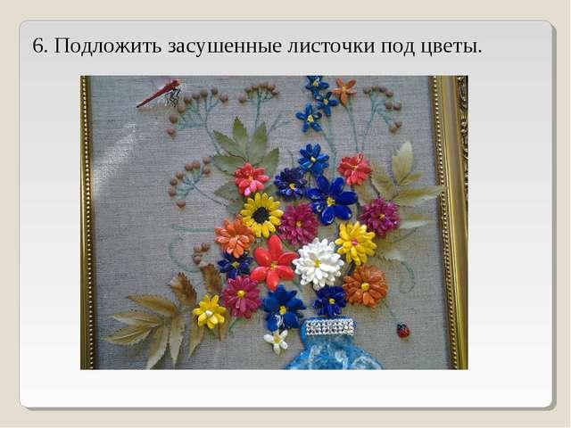 6. Подложить засушенные листочки под цветы.