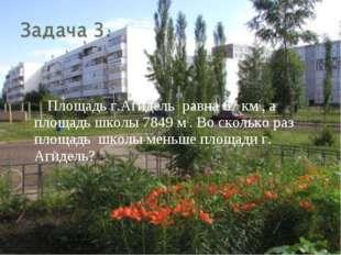 Площадь г.Агидель равна 67 км2, а площадь школы 7849 м2. Во сколько раз пло