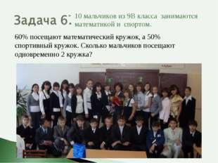 10 мальчиков из 9В класса занимаются математикой и спортом. 60% посещают мате