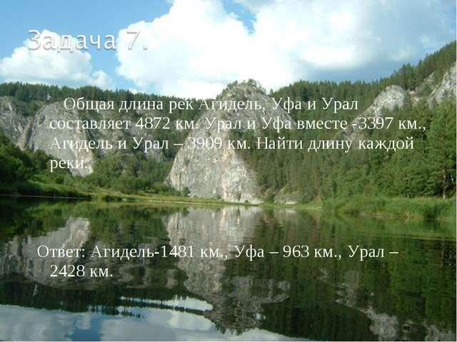 Общая длина рек Агидель, Уфа и Урал составляет 4872 км. Урал и Уфа вместе -3...