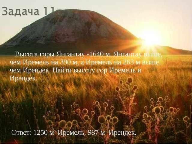 Высота горы Янгантау -1640 м. Янгантау выше, чем Иремель на 390 м, а Иремель...
