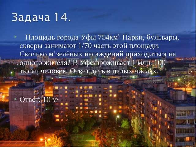 Площадь города Уфы 754км2. Парки, бульвары, скверы занимают 1/70 часть этой...