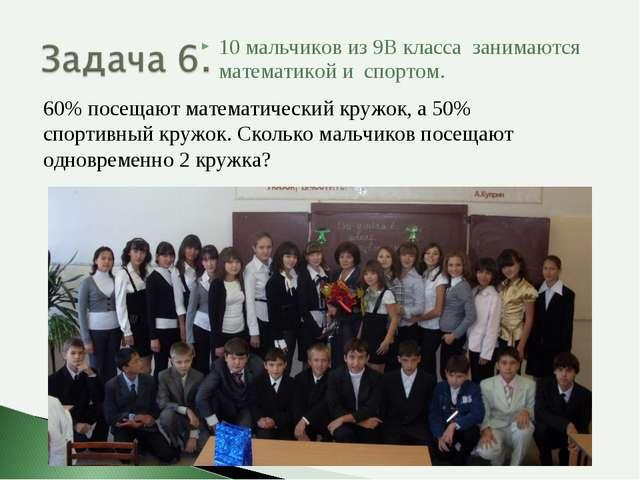 10 мальчиков из 9В класса занимаются математикой и спортом. 60% посещают мате...
