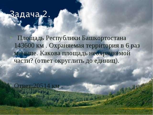 Площадь Республики Башкортостана 143600 км . Охраняемая территория в 6 раз м...